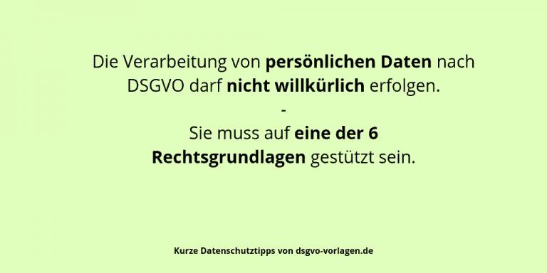 Die Verarbeitung von persönlichen Daten nach DSGVO darf nicht willkürlich erfolgen. Sie muss auf eine der 6 Rechtsgrundlagen gestützt sein.