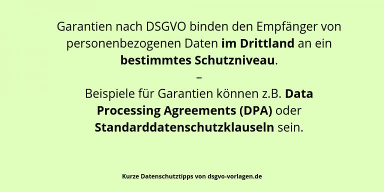 Garantien nach DSGVO binden den Empfänger von personenbezogenen Daten im Drittland an ein bestimmtes Schutzniveau. – Beispiele für Garantien können z.B. Data Processing Agreements (DPA) oder Standarddatenschutzklauseln sein.