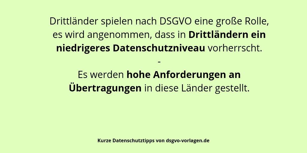 Drittländer spielen nach DSGVO eine große Rolle, es wird angenommen, dass in Drittländern ein niedrigeres Datenschutzniveau vorherrscht. Es werden hohe Anforderungen an Übertragungen in diese Länder gestellt.