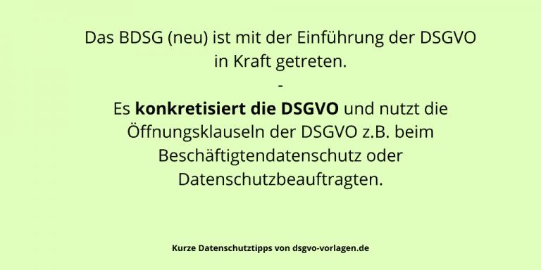 Das BDSG (neu) ist mit der Einführung der DSGVO in Kraft getreten. Es konkretisiert die DSGVO und nutzt die Öffnungsklauseln der DSGVO z.B. beim Beschäftigtendatenschutz oder Datenschutzbeauftragten.