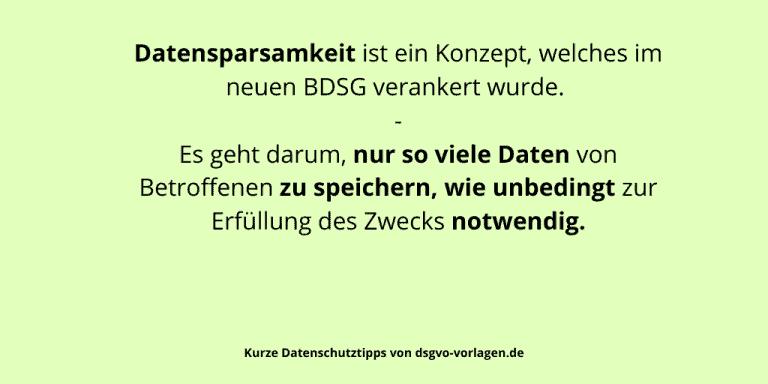 Datensparsamkeit ist ein Konzept, welches im neuen BDSG verankert wurde. Es geht darum, nur so viele Daten von Betroffenen zu speichern, wie unbedingt zur Erfüllung des Zwecks notwendig.