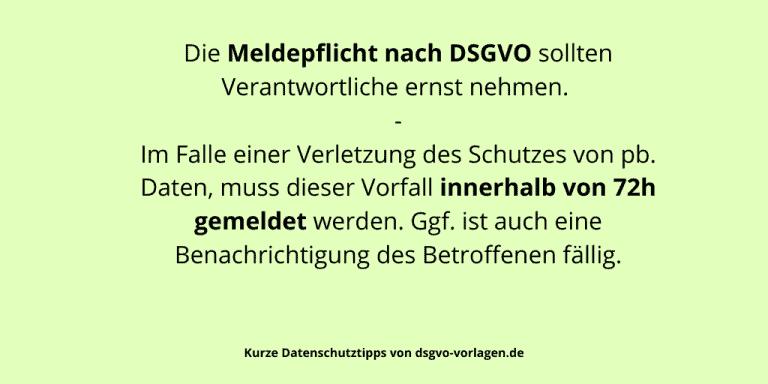 Die Meldepflicht nach DSGVO sollten Verantwortliche ernst nehmen. Im Falle einer Verletzung des Schutzes von pb. Daten, muss dieser Vorfall innerhalb von 72h gemeldet werden. Ggf. ist auch eine Benachrichtigung des Betroffenen fällig.