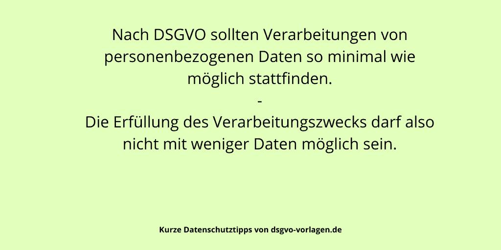 Nach DSGVO sollten Verarbeitungen von personenbezogenen Daten so minimal wie möglich stattfinden. Die Erfüllung des Verarbeitungszwecks darf also nicht mit weniger Daten möglich sein.